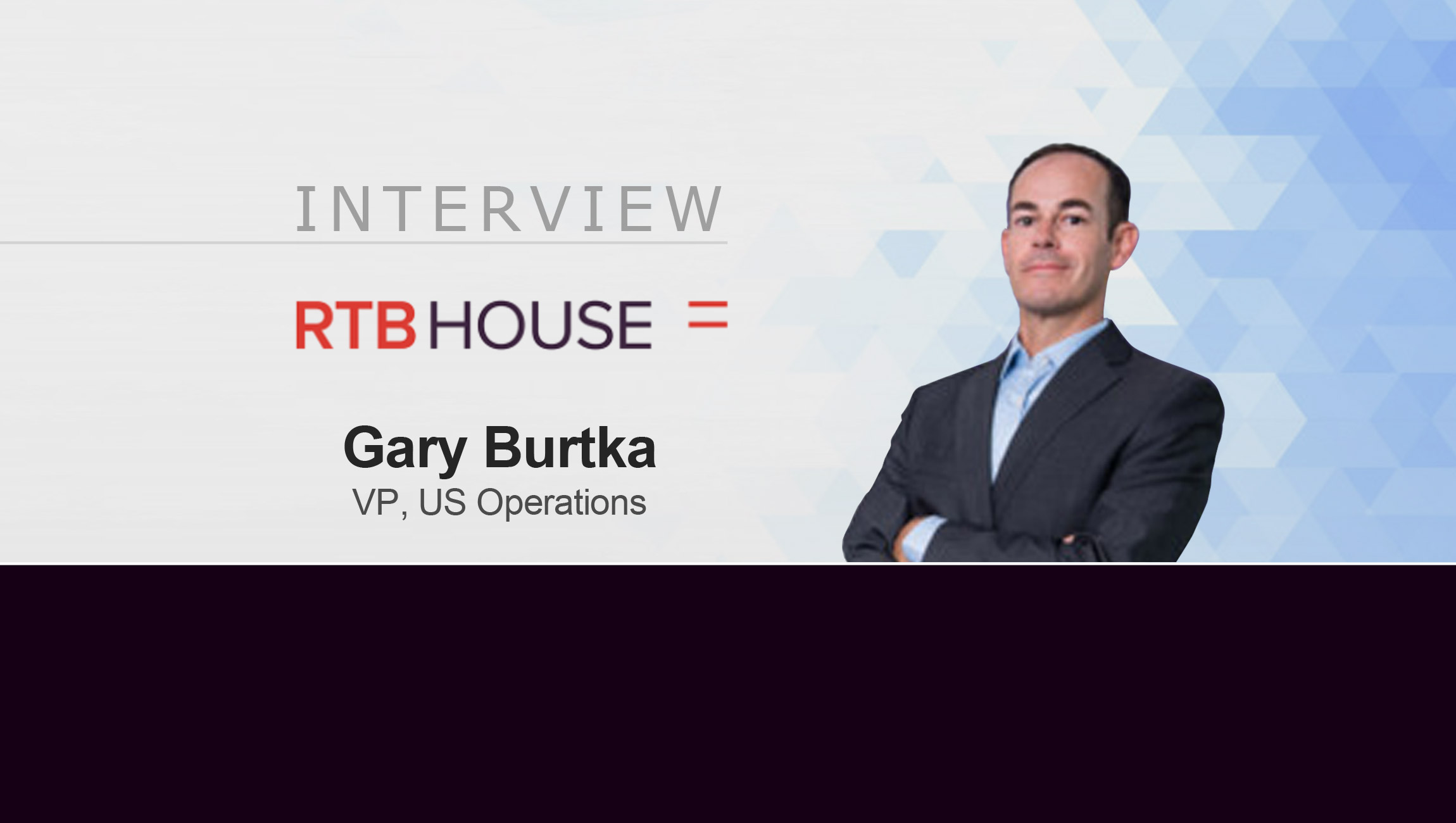 MarTech Interview with Gary Burtka, VP U.S. Operations at RTB House