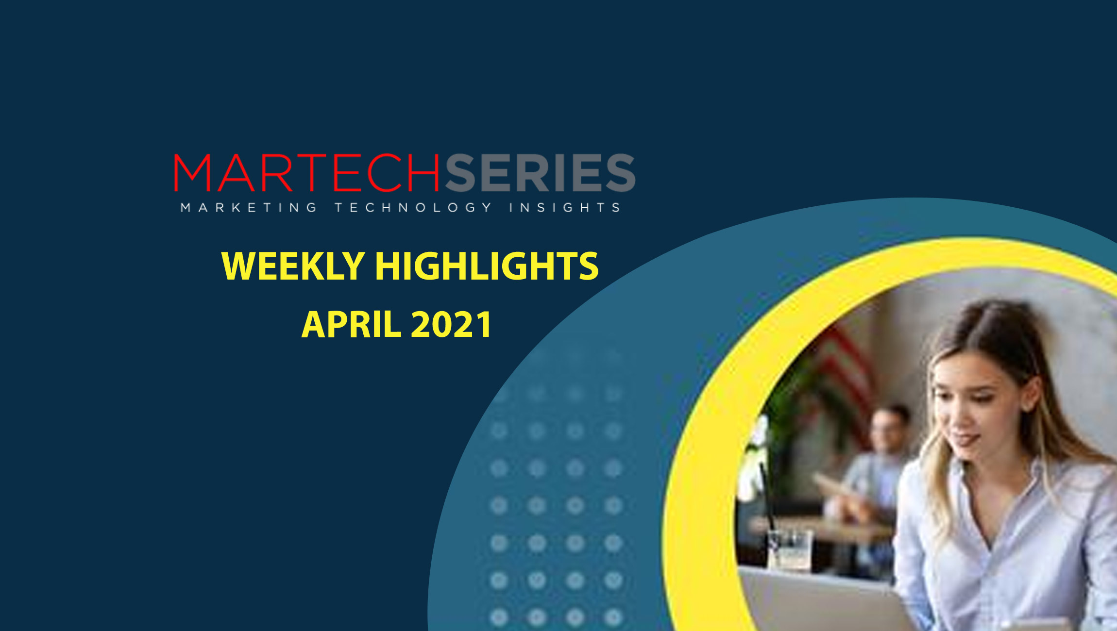 Marketing Technology Highlights of The Week: 12th-April-2021: Featuring SAP, ServiceNow, ZoomInfo, Zendesk (and lots more)!