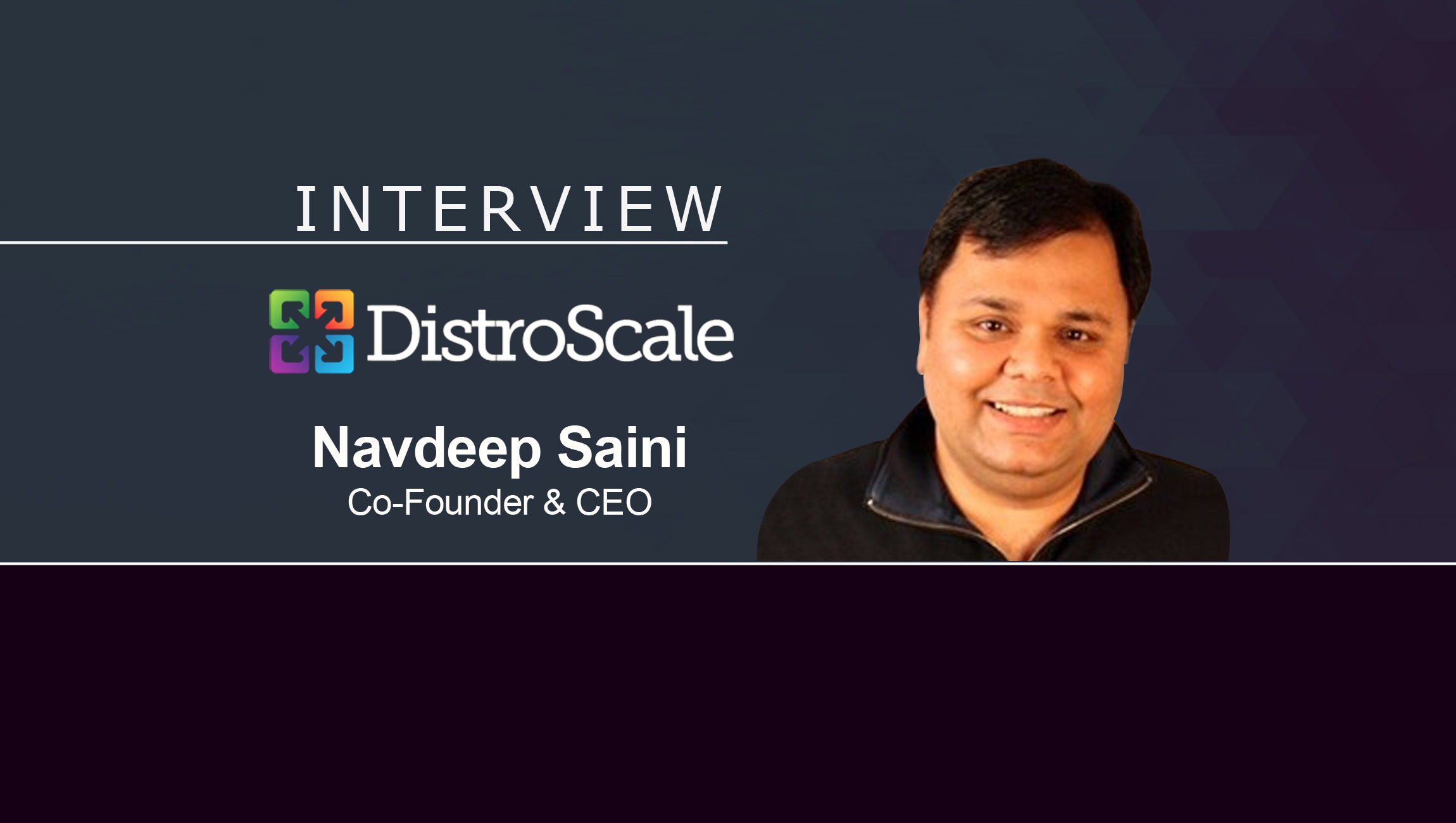 MarTech Interview with Navdeep Saini, Co-founder and CEO at DistroScale