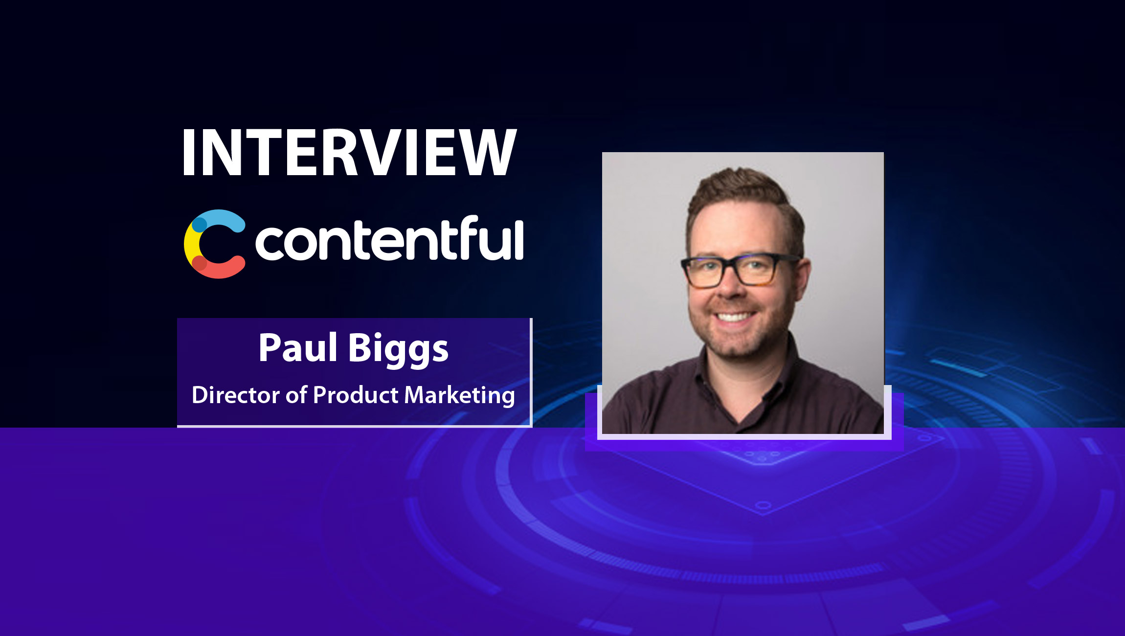 MarTech Interview with Paul Biggs, Director of Product Marketing at Contentful